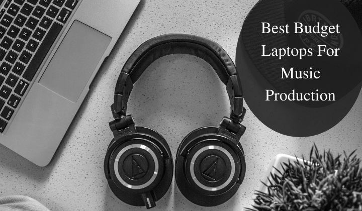 Best Budget Laptops For Music Production Under-$500, $700, $1000